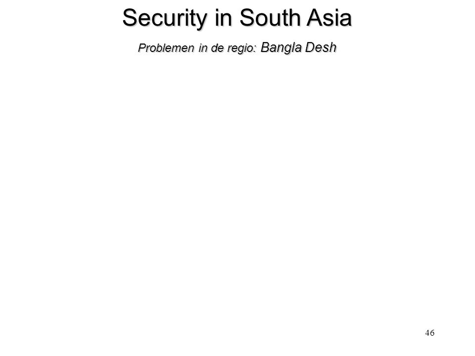 46 Security in South Asia Problemen in de regio: Bangla Desh