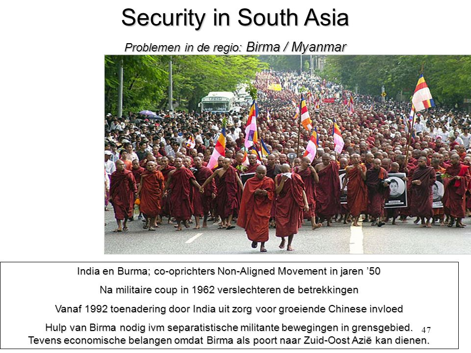 47 Security in South Asia Problemen in de regio: Birma / Myanmar India en Burma; co-oprichters Non-Aligned Movement in jaren '50 Na militaire coup in