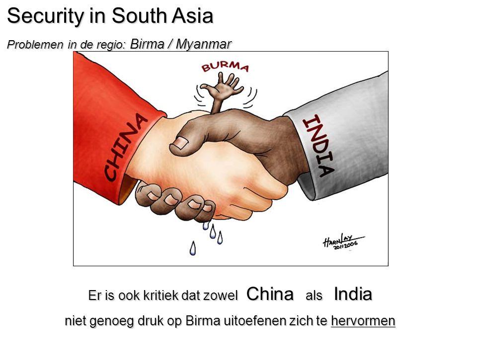 Security in South Asia Problemen in de regio: Birma / Myanmar Er is ook kritiek dat zowel China als India niet genoeg druk op Birma uitoefenen zich te hervormen
