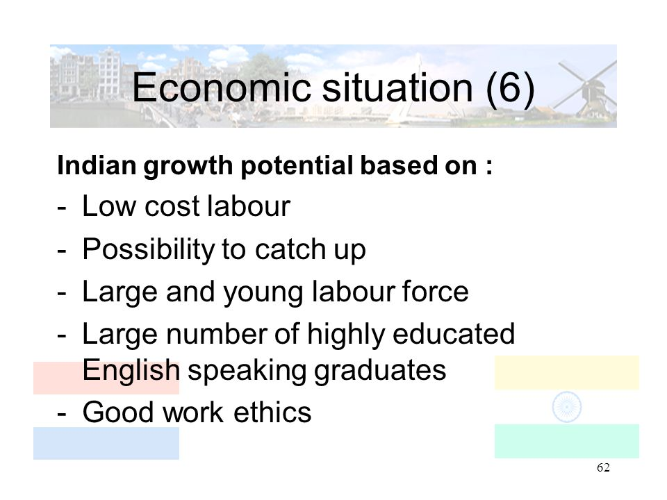 62 Economic situation (6) Indian growth potential based on : -Low cost labour -Possibility to catch up -Large and young labour force -Large number of highly educated English speaking graduates -Good work ethics