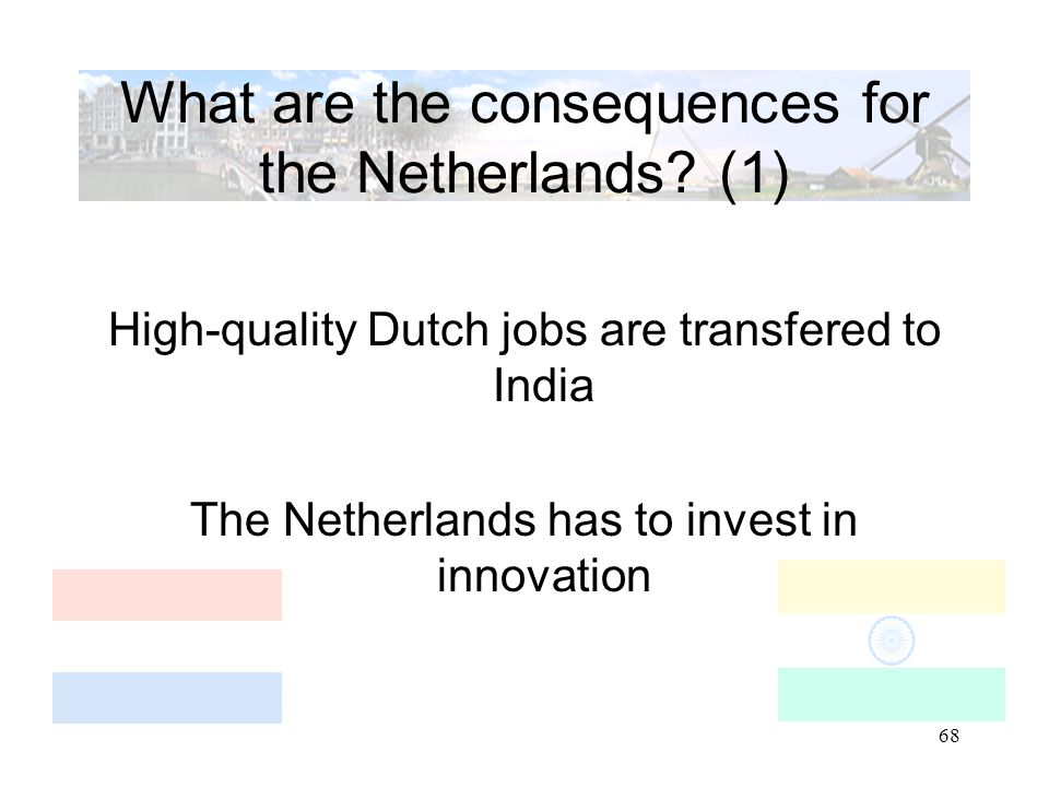 68 What are the consequences for the Netherlands? (1) High-quality Dutch jobs are transfered to India The Netherlands has to invest in innovation