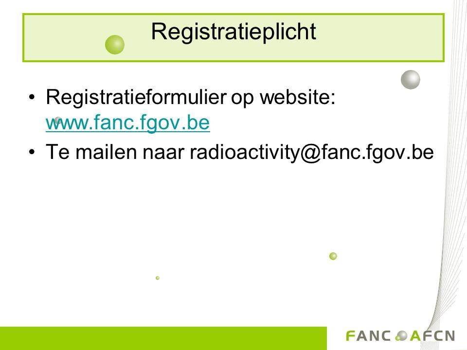Registratieplicht Registratieformulier op website: www.fanc.fgov.be www.fanc.fgov.be Te mailen naar radioactivity@fanc.fgov.be