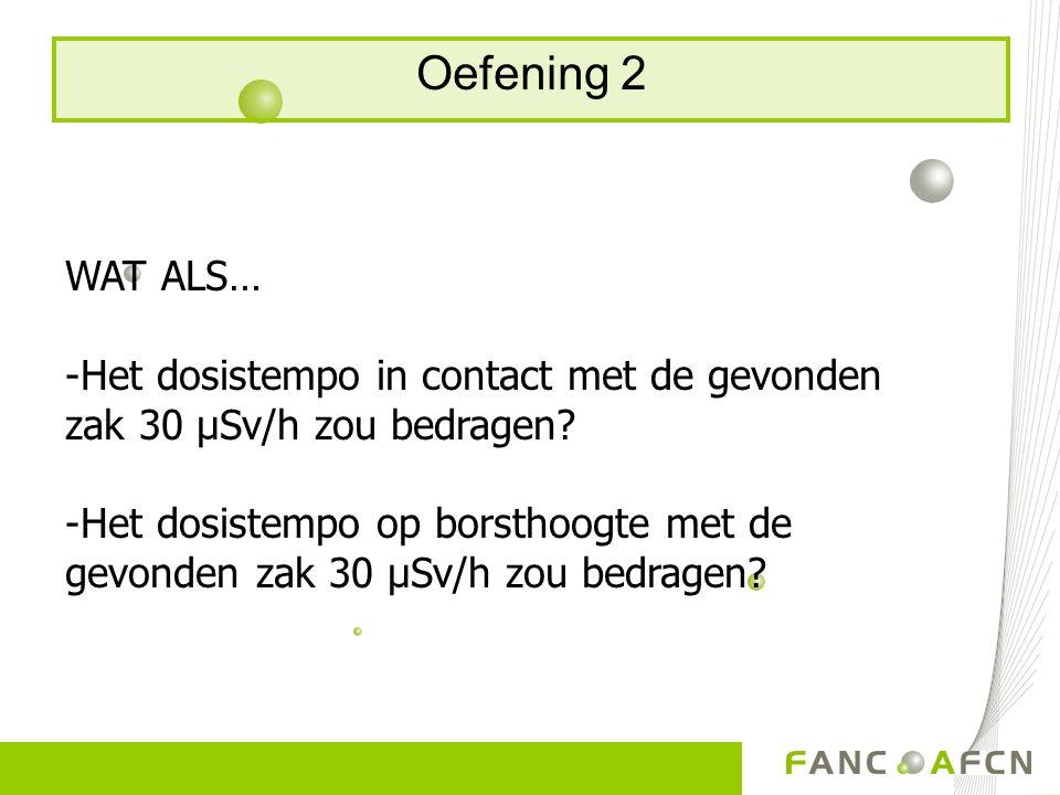 Oefening 2 WAT ALS… -Het dosistempo in contact met de gevonden zak 30 μSv/h zou bedragen? -Het dosistempo op borsthoogte met de gevonden zak 30 μSv/h