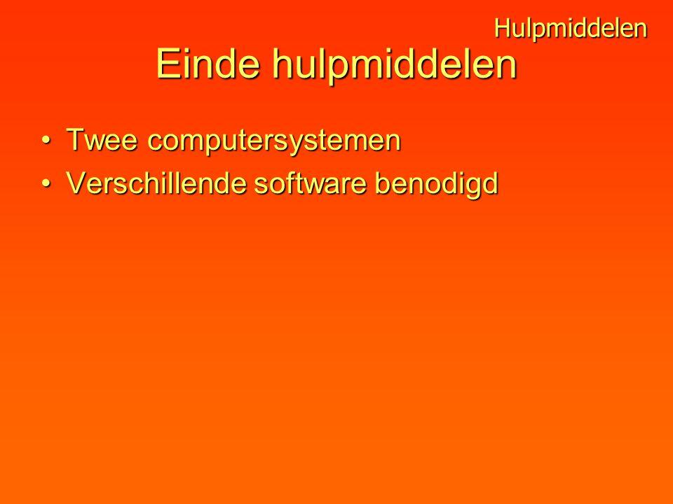 Einde hulpmiddelen Twee computersystemenTwee computersystemen Verschillende software benodigdVerschillende software benodigd Hulpmiddelen