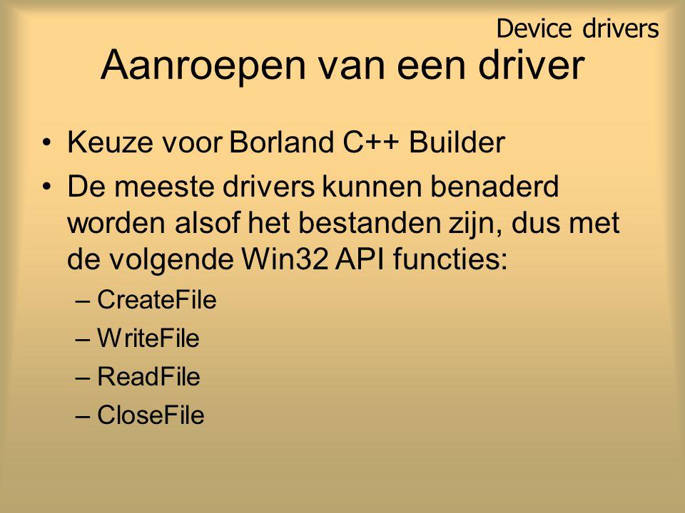Aanroepen van een driver Keuze voor Borland C++ Builder De meeste drivers kunnen benaderd worden alsof het bestanden zijn, dus met de volgende Win32 API functies: –CreateFile –WriteFile –ReadFile –CloseFile Device drivers