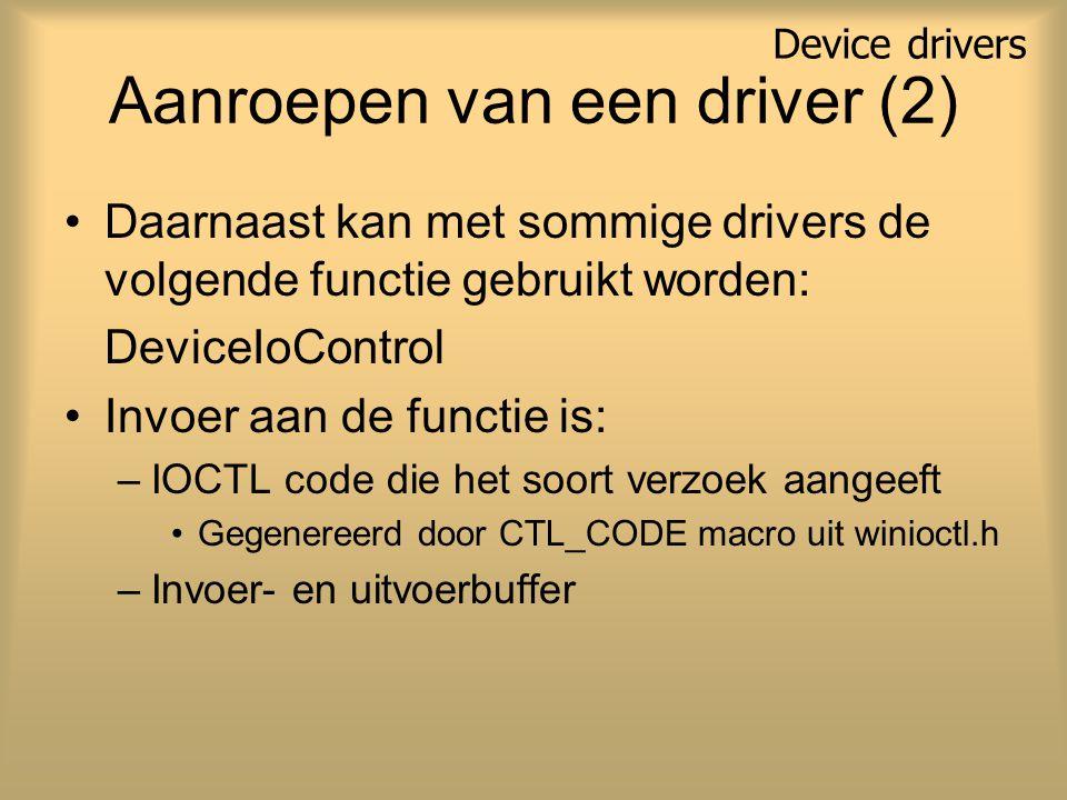 Aanroepen van een driver (2) Daarnaast kan met sommige drivers de volgende functie gebruikt worden: DeviceIoControl Invoer aan de functie is: –IOCTL code die het soort verzoek aangeeft Gegenereerd door CTL_CODE macro uit winioctl.h –Invoer- en uitvoerbuffer Device drivers