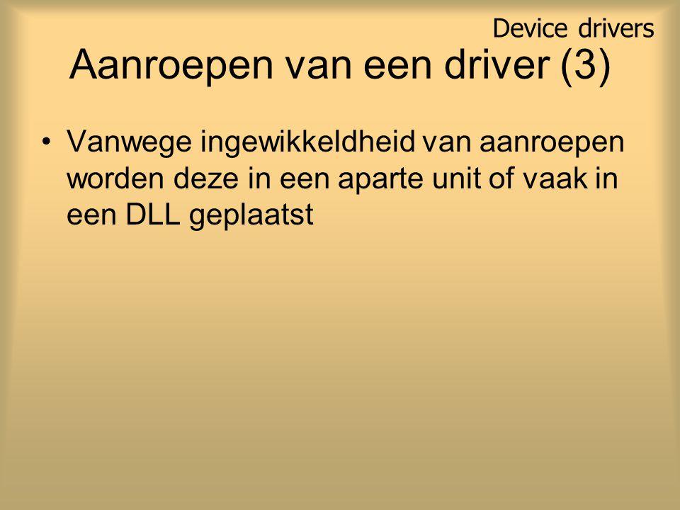 Aanroepen van een driver (3) Vanwege ingewikkeldheid van aanroepen worden deze in een aparte unit of vaak in een DLL geplaatst Device drivers