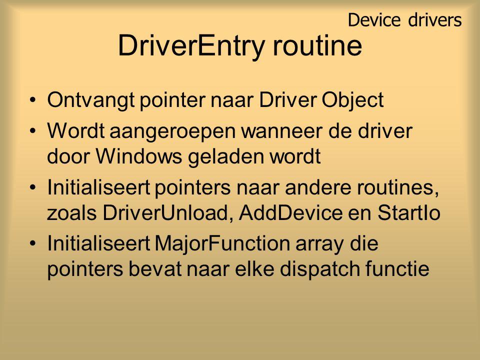 DriverEntry routine Ontvangt pointer naar Driver Object Wordt aangeroepen wanneer de driver door Windows geladen wordt Initialiseert pointers naar andere routines, zoals DriverUnload, AddDevice en StartIo Initialiseert MajorFunction array die pointers bevat naar elke dispatch functie Device drivers