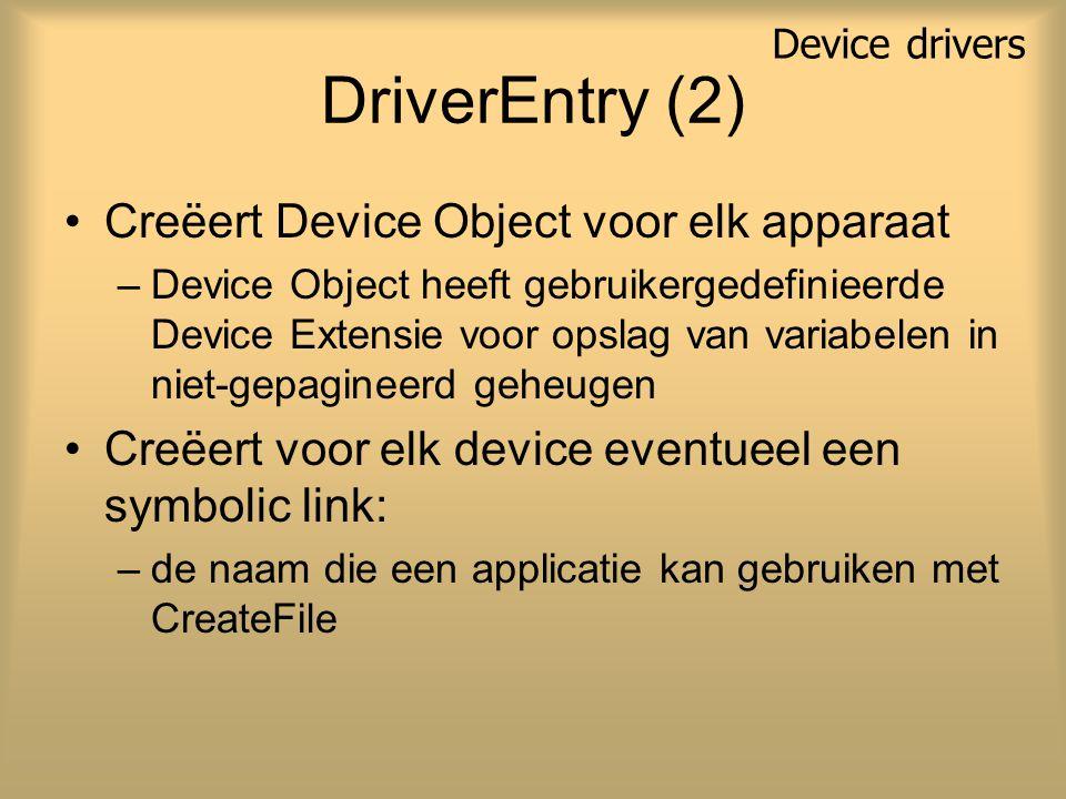 DriverEntry (2) Creëert Device Object voor elk apparaat –Device Object heeft gebruikergedefinieerde Device Extensie voor opslag van variabelen in niet-gepagineerd geheugen Creëert voor elk device eventueel een symbolic link: –de naam die een applicatie kan gebruiken met CreateFile Device drivers