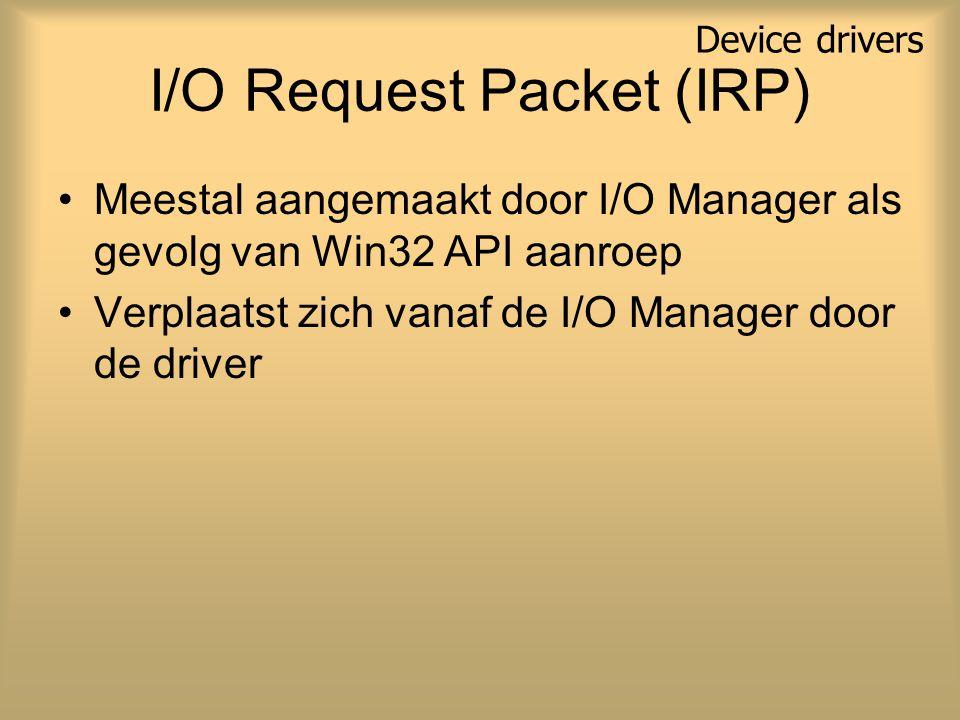 I/O Request Packet (IRP) Meestal aangemaakt door I/O Manager als gevolg van Win32 API aanroep Verplaatst zich vanaf de I/O Manager door de driver Device drivers