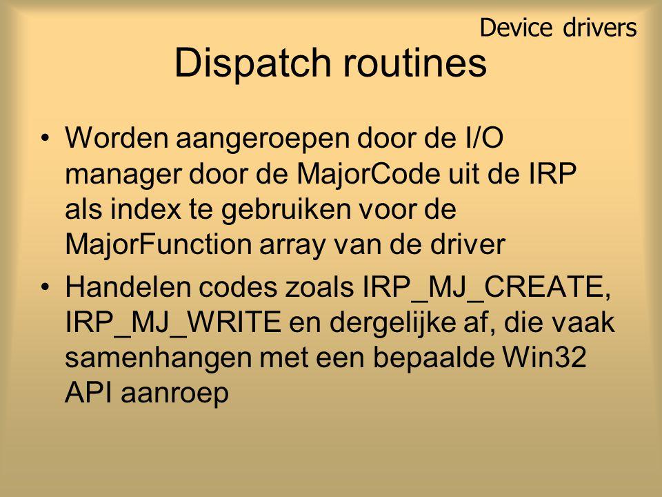 Dispatch routines Worden aangeroepen door de I/O manager door de MajorCode uit de IRP als index te gebruiken voor de MajorFunction array van de driver Handelen codes zoals IRP_MJ_CREATE, IRP_MJ_WRITE en dergelijke af, die vaak samenhangen met een bepaalde Win32 API aanroep Device drivers
