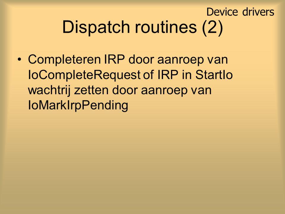 Dispatch routines (2) Completeren IRP door aanroep van IoCompleteRequest of IRP in StartIo wachtrij zetten door aanroep van IoMarkIrpPending Device drivers