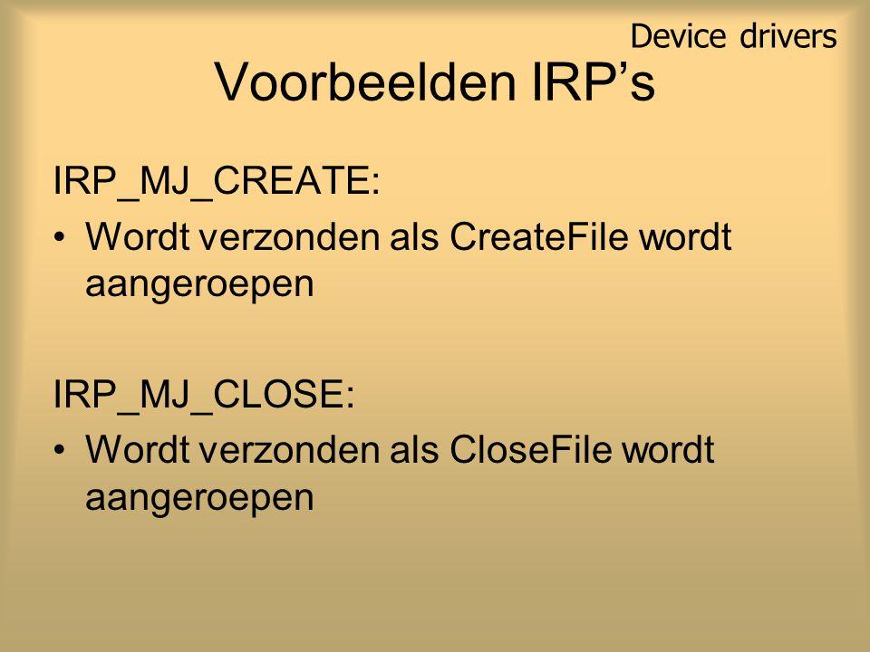 Voorbeelden IRP's IRP_MJ_CREATE: Wordt verzonden als CreateFile wordt aangeroepen IRP_MJ_CLOSE: Wordt verzonden als CloseFile wordt aangeroepen Device drivers