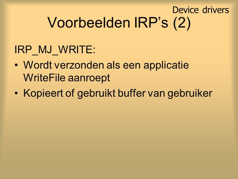 Voorbeelden IRP's (2) IRP_MJ_WRITE: Wordt verzonden als een applicatie WriteFile aanroept Kopieert of gebruikt buffer van gebruiker Device drivers
