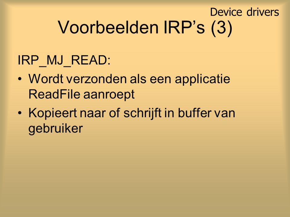 Voorbeelden IRP's (3) IRP_MJ_READ: Wordt verzonden als een applicatie ReadFile aanroept Kopieert naar of schrijft in buffer van gebruiker Device drive