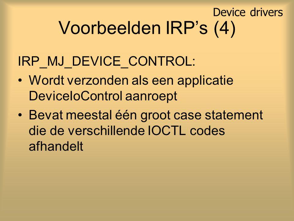 Voorbeelden IRP's (4) IRP_MJ_DEVICE_CONTROL: Wordt verzonden als een applicatie DeviceIoControl aanroept Bevat meestal één groot case statement die de verschillende IOCTL codes afhandelt Device drivers