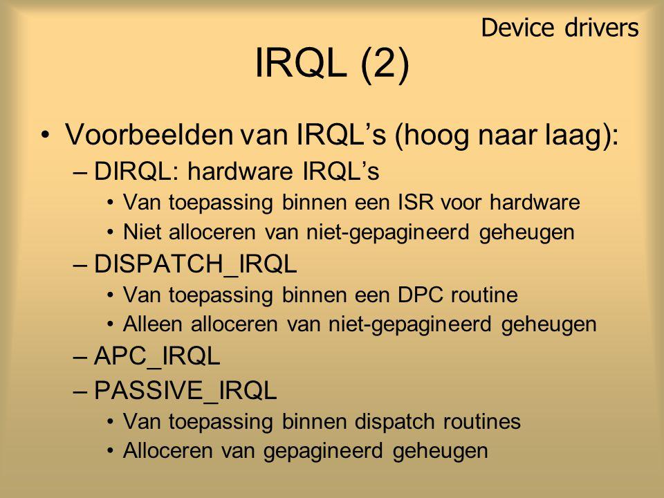 IRQL (2) Voorbeelden van IRQL's (hoog naar laag): –DIRQL: hardware IRQL's Van toepassing binnen een ISR voor hardware Niet alloceren van niet-gepagineerd geheugen –DISPATCH_IRQL Van toepassing binnen een DPC routine Alleen alloceren van niet-gepagineerd geheugen –APC_IRQL –PASSIVE_IRQL Van toepassing binnen dispatch routines Alloceren van gepagineerd geheugen Device drivers
