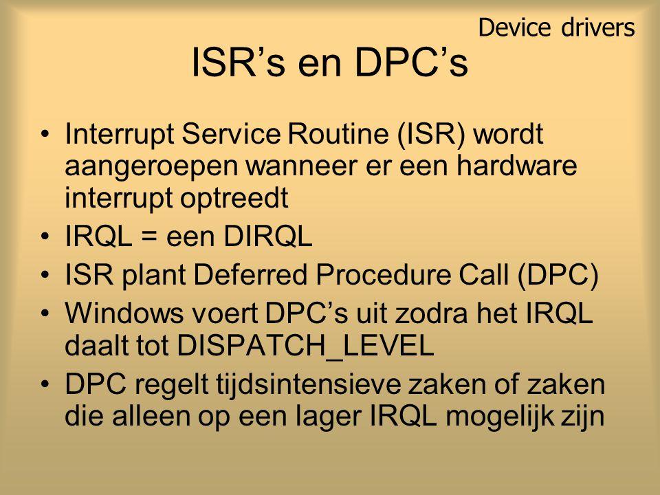 ISR's en DPC's Interrupt Service Routine (ISR) wordt aangeroepen wanneer er een hardware interrupt optreedt IRQL = een DIRQL ISR plant Deferred Procedure Call (DPC) Windows voert DPC's uit zodra het IRQL daalt tot DISPATCH_LEVEL DPC regelt tijdsintensieve zaken of zaken die alleen op een lager IRQL mogelijk zijn Device drivers