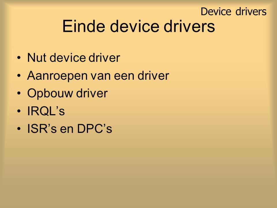 Einde device drivers Nut device driver Aanroepen van een driver Opbouw driver IRQL's ISR's en DPC's Device drivers