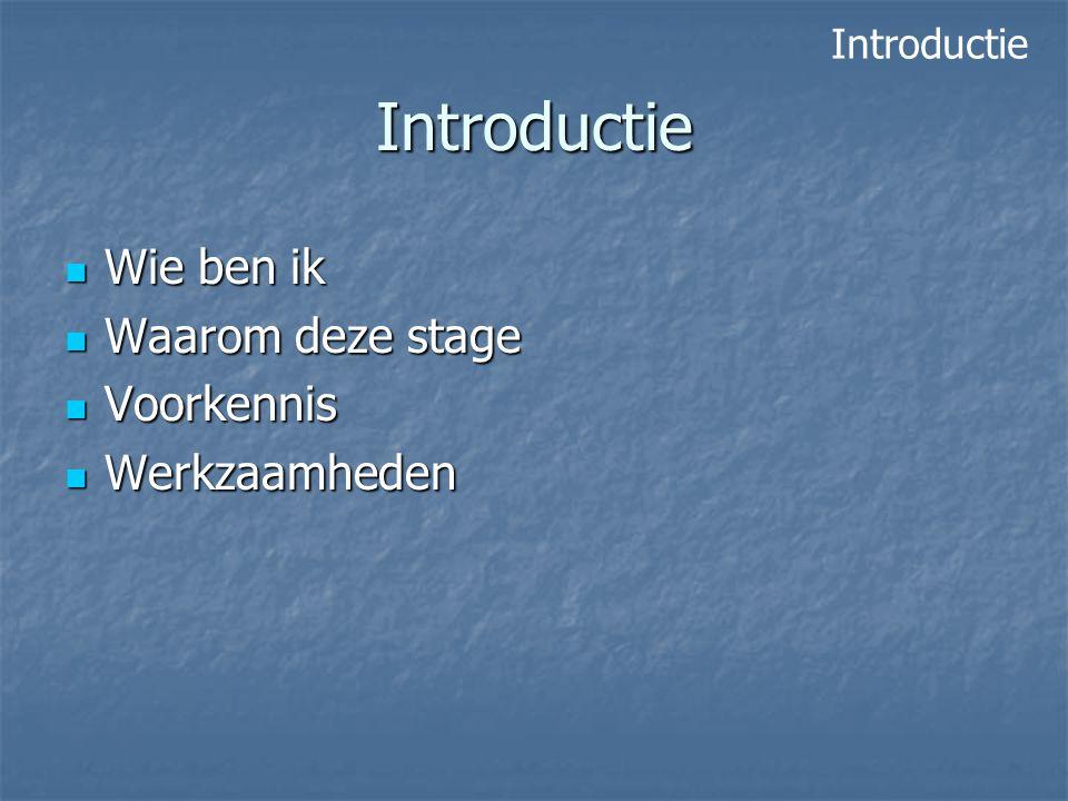 Introductie Wie ben ik Wie ben ik Waarom deze stage Waarom deze stage Voorkennis Voorkennis Werkzaamheden Werkzaamheden Introductie