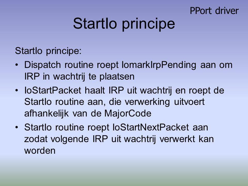 StartIo principe StartIo principe: Dispatch routine roept IomarkIrpPending aan om IRP in wachtrij te plaatsen IoStartPacket haalt IRP uit wachtrij en roept de StartIo routine aan, die verwerking uitvoert afhankelijk van de MajorCode StartIo routine roept IoStartNextPacket aan zodat volgende IRP uit wachtrij verwerkt kan worden PPort driver