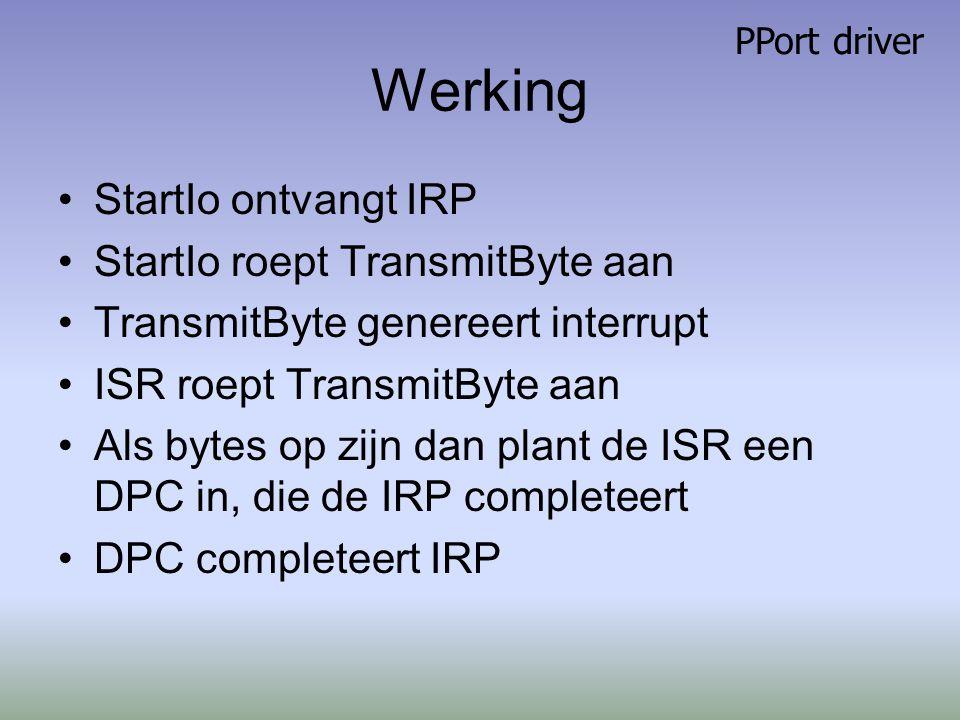 Werking StartIo ontvangt IRP StartIo roept TransmitByte aan TransmitByte genereert interrupt ISR roept TransmitByte aan Als bytes op zijn dan plant de ISR een DPC in, die de IRP completeert DPC completeert IRP PPort driver