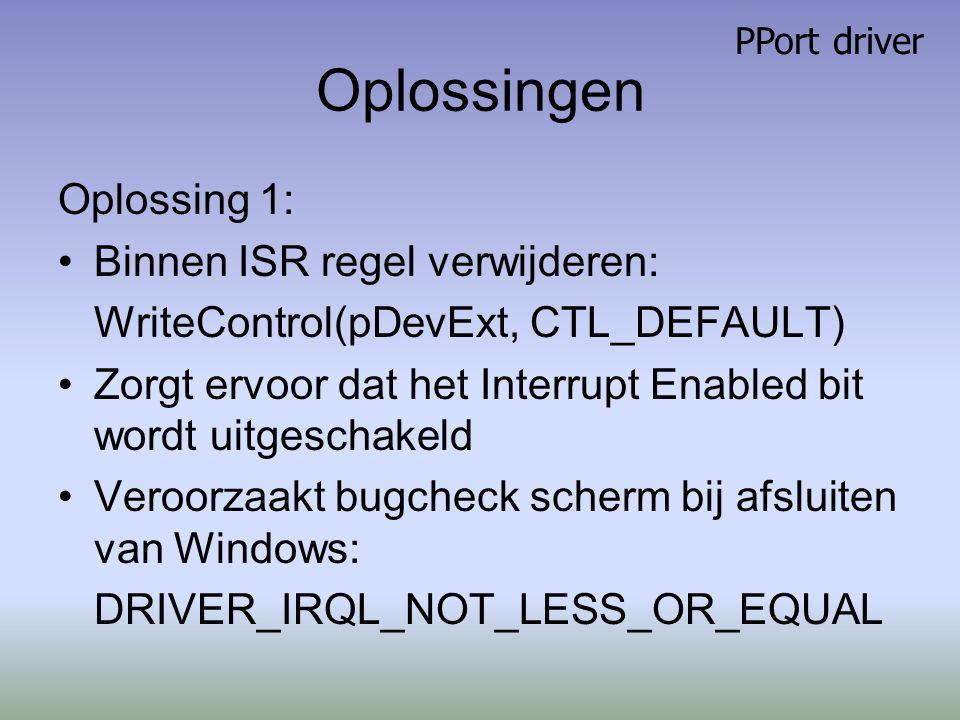 Oplossingen Oplossing 1: Binnen ISR regel verwijderen: WriteControl(pDevExt, CTL_DEFAULT) Zorgt ervoor dat het Interrupt Enabled bit wordt uitgeschakeld Veroorzaakt bugcheck scherm bij afsluiten van Windows: DRIVER_IRQL_NOT_LESS_OR_EQUAL PPort driver