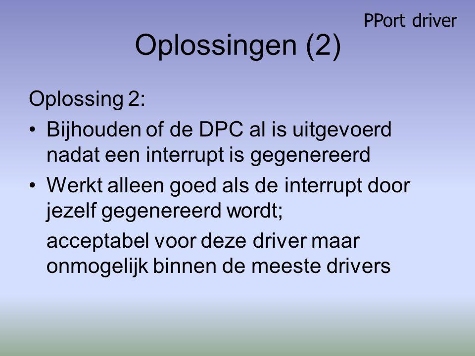 Oplossingen (2) Oplossing 2: Bijhouden of de DPC al is uitgevoerd nadat een interrupt is gegenereerd Werkt alleen goed als de interrupt door jezelf gegenereerd wordt; acceptabel voor deze driver maar onmogelijk binnen de meeste drivers PPort driver