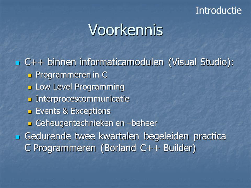 Voorkennis C++ binnen informaticamodulen (Visual Studio): C++ binnen informaticamodulen (Visual Studio): Programmeren in C Programmeren in C Low Level Programming Low Level Programming Interprocescommunicatie Interprocescommunicatie Events & Exceptions Events & Exceptions Geheugentechnieken en –beheer Geheugentechnieken en –beheer Gedurende twee kwartalen begeleiden practica C Programmeren (Borland C++ Builder) Gedurende twee kwartalen begeleiden practica C Programmeren (Borland C++ Builder) Introductie