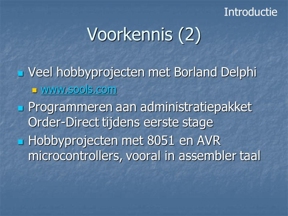 Voorkennis (2) Veel hobbyprojecten met Borland Delphi Veel hobbyprojecten met Borland Delphi www.sools.com www.sools.com www.sools.com Programmeren aan administratiepakket Order-Direct tijdens eerste stage Programmeren aan administratiepakket Order-Direct tijdens eerste stage Hobbyprojecten met 8051 en AVR microcontrollers, vooral in assembler taal Hobbyprojecten met 8051 en AVR microcontrollers, vooral in assembler taal Introductie