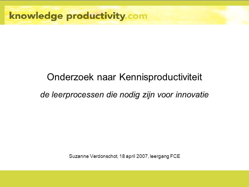 Onderzoek naar Kennisproductiviteit de leerprocessen die nodig zijn voor innovatie Suzanne Verdonschot, 18 april 2007, leergang FCE