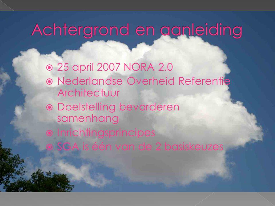  25 april 2007 NORA 2.0  Nederlandse Overheid Referentie Architectuur  Doelstelling bevorderen samenhang  Inrichtingsprincipes  SGA is één van de 2 basiskeuzes