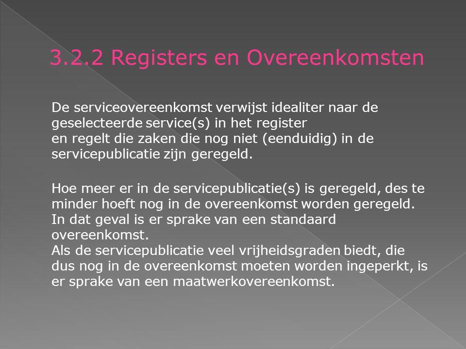 3.2.2 Registers en Overeenkomsten De serviceovereenkomst verwijst idealiter naar de geselecteerde service(s) in het register en regelt die zaken die nog niet (eenduidig) in de servicepublicatie zijn geregeld.