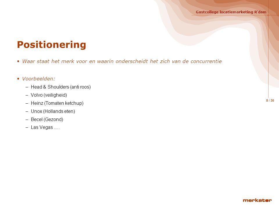 Gastcollege locatiemarketing R'dam 8 / 30 Positionering Waar staat het merk voor en waarin onderscheidt het zich van de concurrentie Voorbeelden: –Head & Shoulders (anti roos) –Volvo (veiligheid) –Heinz (Tomaten ketchup) –Unox (Hollands eten) –Becel (Gezond) –Las Vegas ….