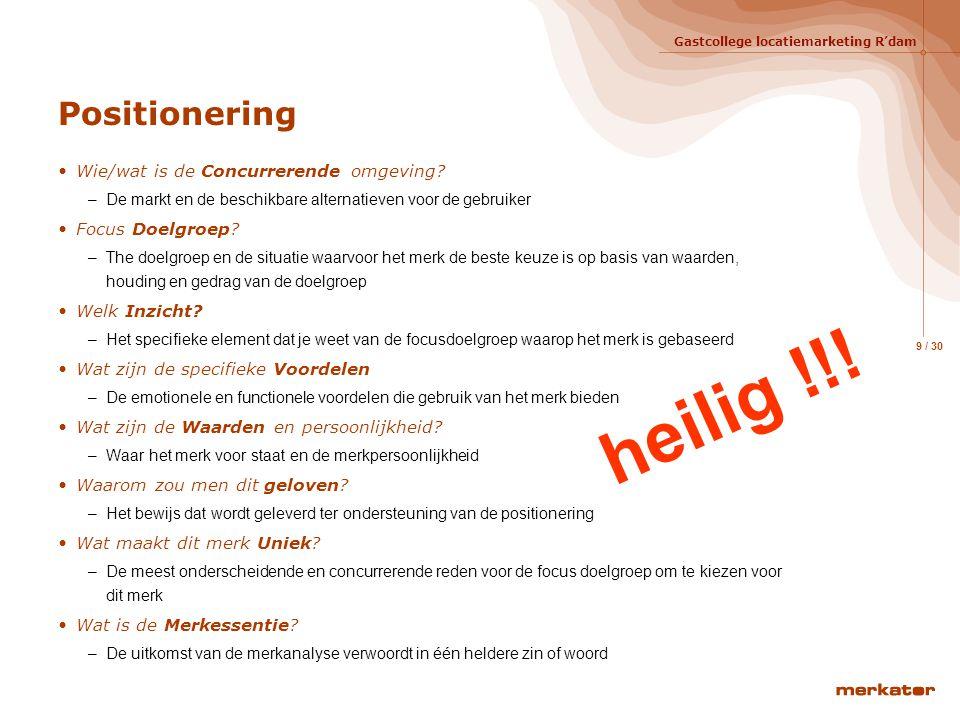 Gastcollege locatiemarketing R'dam 8 / 30 Positionering Waar staat het merk voor en waarin onderscheidt het zich van de concurrentie Voorbeelden: –Hea
