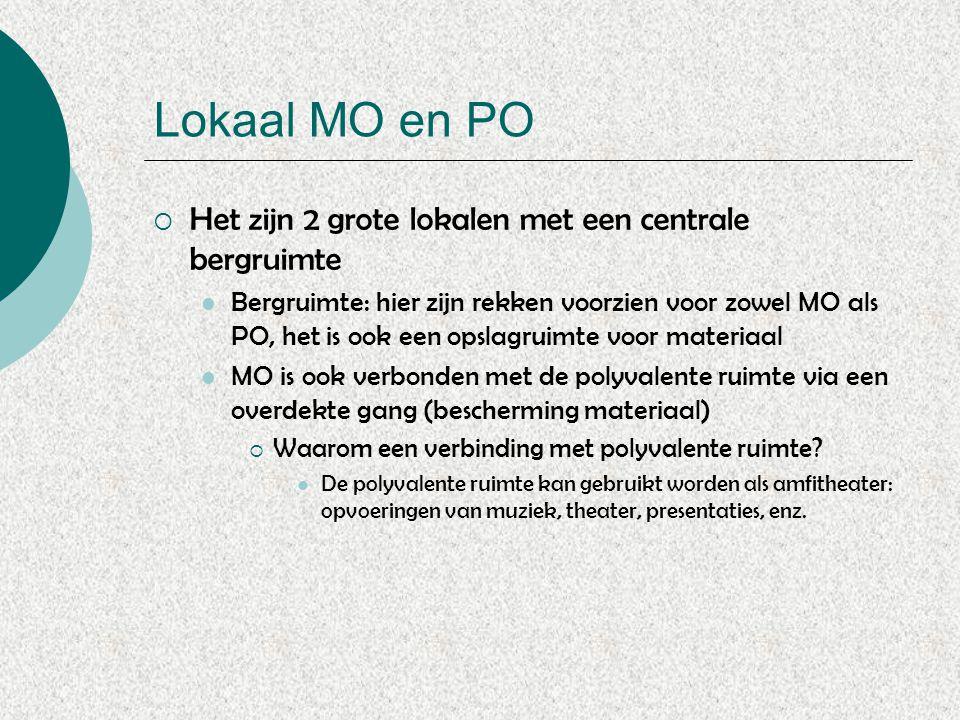 Lokaal MO en PO  Het zijn 2 grote lokalen met een centrale bergruimte Bergruimte: hier zijn rekken voorzien voor zowel MO als PO, het is ook een opslagruimte voor materiaal MO is ook verbonden met de polyvalente ruimte via een overdekte gang (bescherming materiaal)  Waarom een verbinding met polyvalente ruimte.