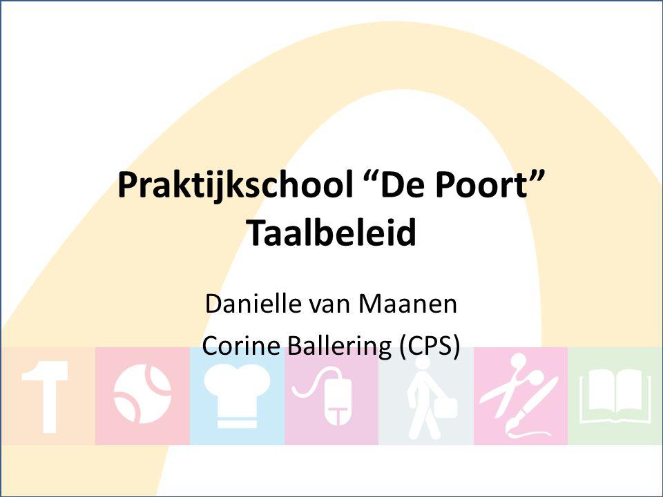"""Praktijkschool """"De Poort"""" Taalbeleid Danielle van Maanen Corine Ballering (CPS)"""