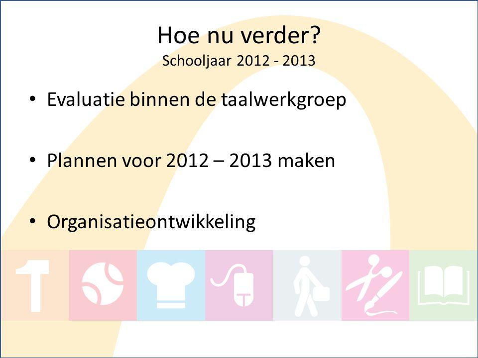 Hoe nu verder? Schooljaar 2012 - 2013 Evaluatie binnen de taalwerkgroep Plannen voor 2012 – 2013 maken Organisatieontwikkeling