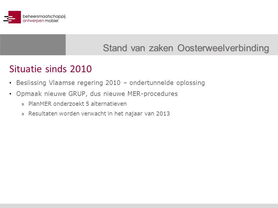 Situatie sinds 2010 Beslissing Vlaamse regering 2010 – ondertunnelde oplossing Opmaak nieuwe GRUP, dus nieuwe MER-procedures » PlanMER onderzoekt 5 alternatieven » Resultaten worden verwacht in het najaar van 2013 Stand van zaken Oosterweelverbinding