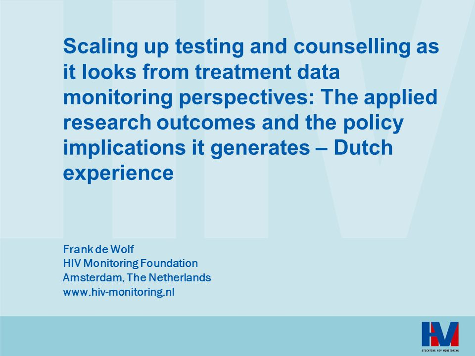Scaling up testing and counselling as it looks from treatment data monitoring perspectives: The applied research outcomes and the policy implications it generates – Dutch experience Frank de Wolf HIV Monitoring Foundation Amsterdam, The Netherlands www.hiv-monitoring.nl