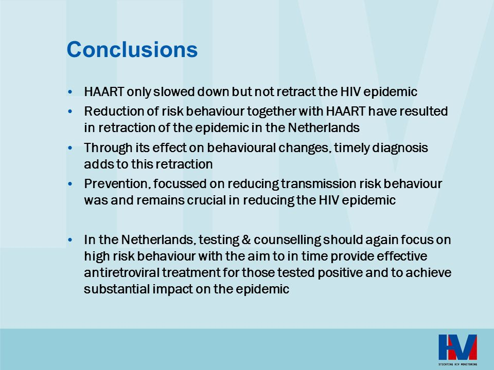 Conclusions HAART only slowed down but not retract the HIV epidemic Reduction of risk behaviour together with HAART have resulted in retraction of the epidemic in the Netherlands Through its effect on behavioural changes, timely diagnosis adds to this retraction Prevention, focussed on reducing transmission risk behaviour was and remains crucial in reducing the HIV epidemic In the Netherlands, testing & counselling should again focus on high risk behaviour with the aim to in time provide effective antiretroviral treatment for those tested positive and to achieve substantial impact on the epidemic