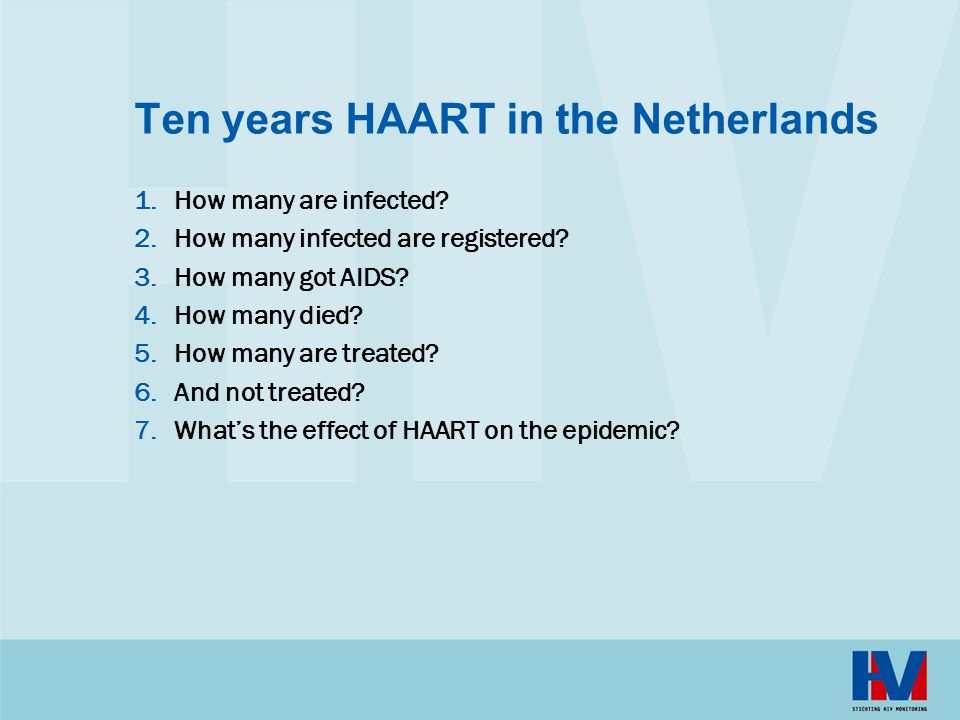 Ten years HAART in the Netherlands 1.How many are infected? 2.How many infected are registered? 3.How many got AIDS? 4.How many died? 5.How many are t