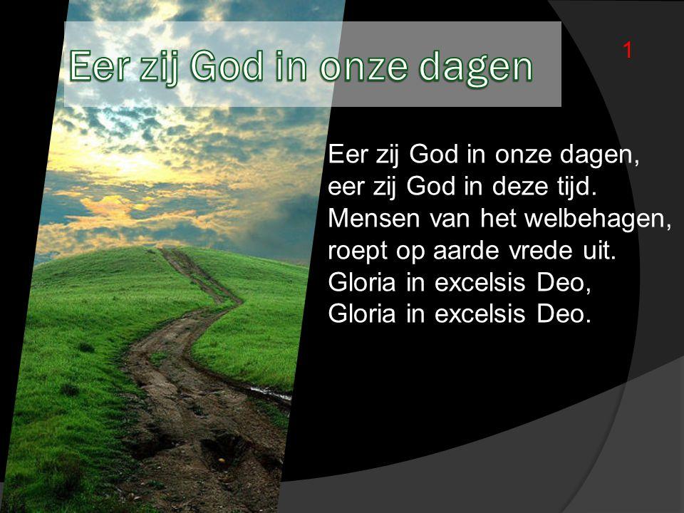 Eer zij God in onze dagen, eer zij God in deze tijd. Mensen van het welbehagen, roept op aarde vrede uit. Gloria in excelsis Deo, Gloria in excelsis D