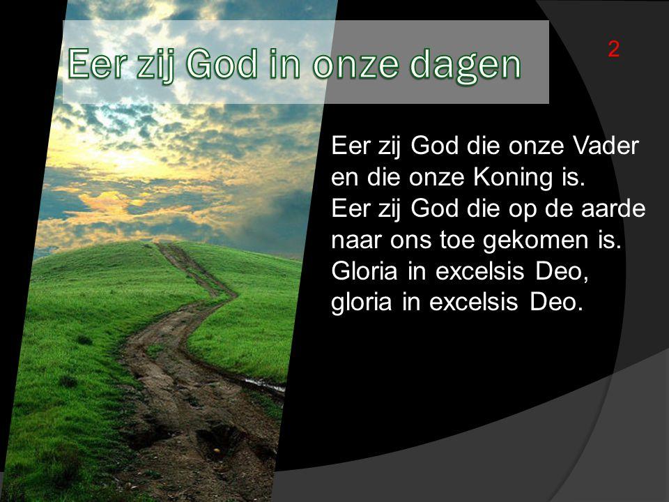 Eer zij God die onze Vader en die onze Koning is. Eer zij God die op de aarde naar ons toe gekomen is. Gloria in excelsis Deo, gloria in excelsis Deo.
