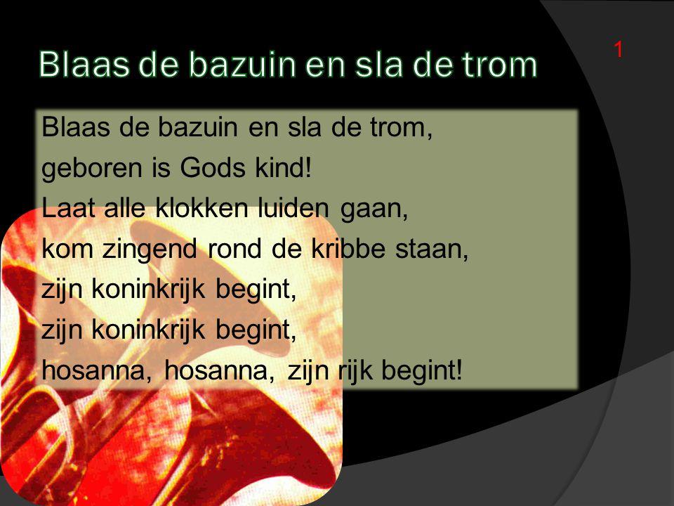 Blaas de bazuin en sla de trom, geboren is Gods kind! Laat alle klokken luiden gaan, kom zingend rond de kribbe staan, zijn koninkrijk begint, hosanna