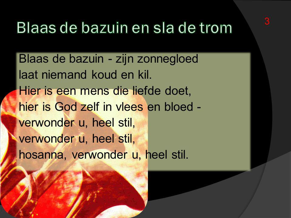 3 Blaas de bazuin - zijn zonnegloed laat niemand koud en kil. Hier is een mens die liefde doet, hier is God zelf in vlees en bloed - verwonder u, heel