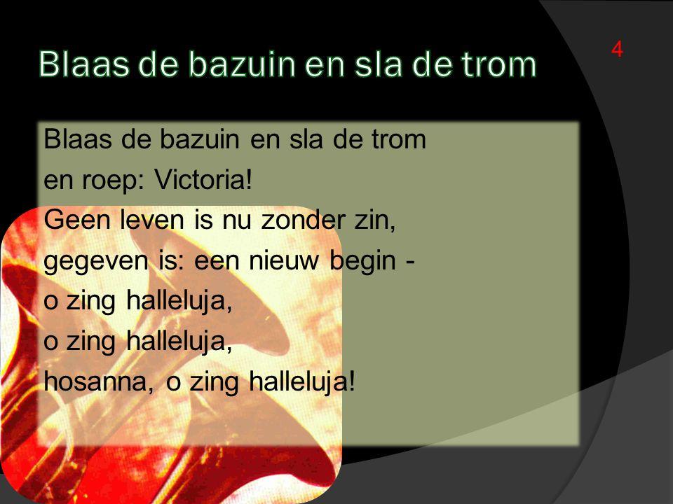 4 Blaas de bazuin en sla de trom en roep: Victoria! Geen leven is nu zonder zin, gegeven is: een nieuw begin - o zing halleluja, hosanna, o zing halle