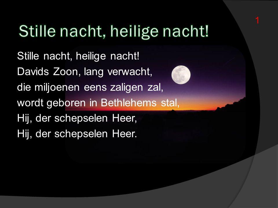 Stille nacht, heilige nacht! Davids Zoon, lang verwacht, die miljoenen eens zaligen zal, wordt geboren in Bethlehems stal, Hij, der schepselen Heer, H