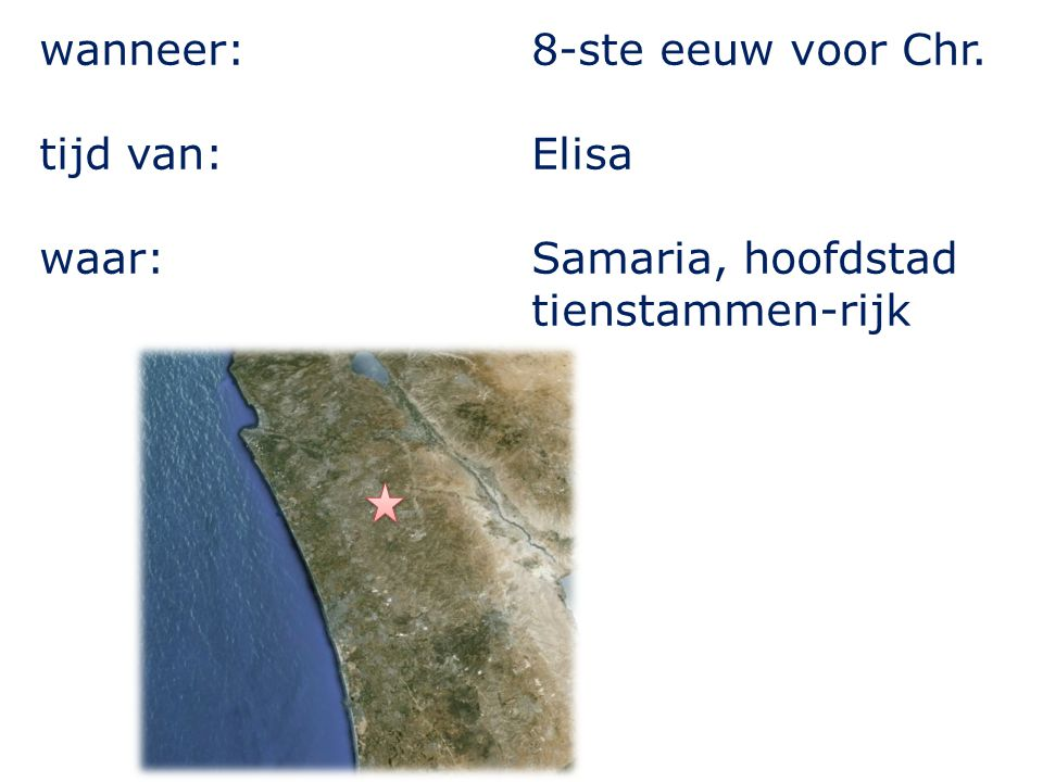 wanneer: tijd van: waar: 8-ste eeuw voor Chr. Elisa Samaria, hoofdstad tienstammen-rijk