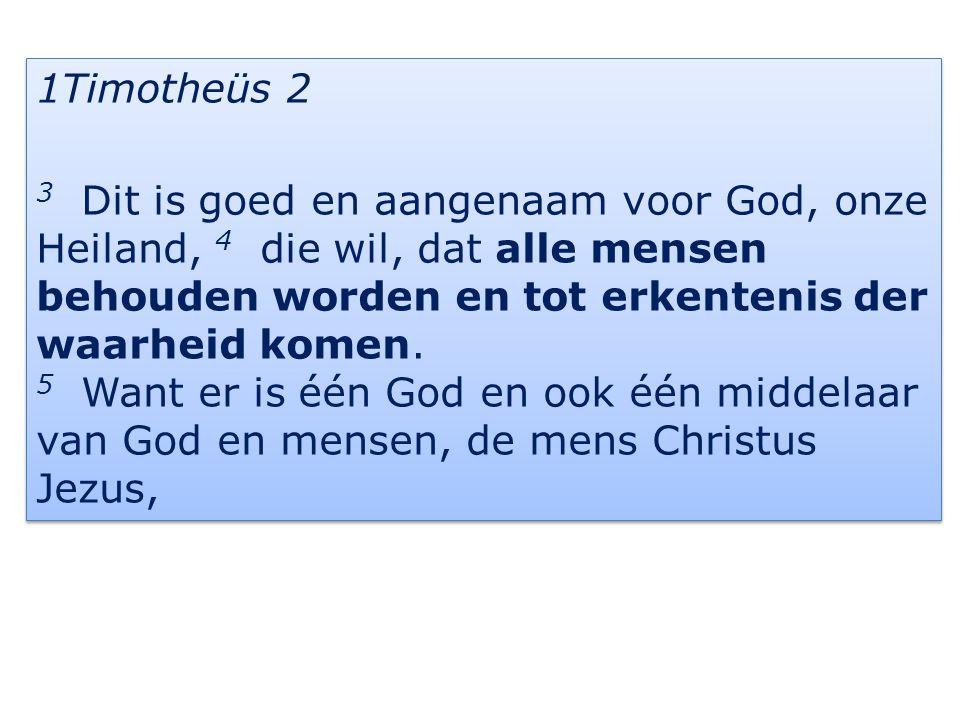 1Timotheüs 2 3 Dit is goed en aangenaam voor God, onze Heiland, 4 die wil, dat alle mensen behouden worden en tot erkentenis der waarheid komen.